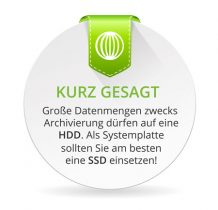Große Datenmengen zwecks Archivierung dürfen auf eine HDD. Als Systemplatte sollten Sie am besten eine SSD einsetzen! Ein SSHD Festplatte ist eine Option, der SSD aber unterlegen